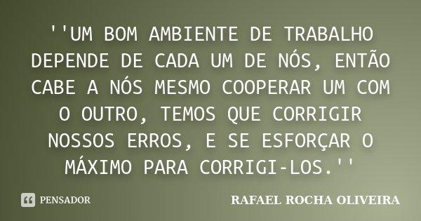 ''UM BOM AMBIENTE DE TRABALHO DEPENDE DE CADA UM DE NÓS, ENTÃO CABE A NÓS MESMO COOPERAR UM COM O OUTRO, TEMOS QUE CORRIGIR NOSSOS ERROS, E SE ESFORÇAR O MÁXIMO... Frase de RAFAEL ROCHA OLIVEIRA.