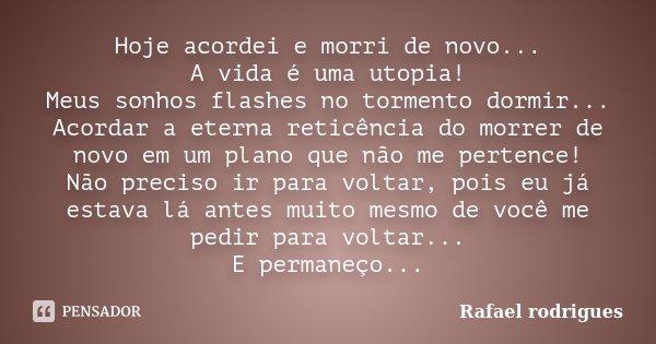 Hoje acordei e morri de novo... A vida é uma utopia! Meus sonhos flashes no tormento dormir... Acordar a eterna reticência do morrer de novo em um plano que não... Frase de Rafael Rodrigues.