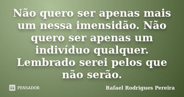 Não quero ser apenas mais um nessa imensidão. Não quero ser apenas um indivíduo qualquer. Lembrado serei pelos que não serão.... Frase de Rafael Rodrigues Pereira.