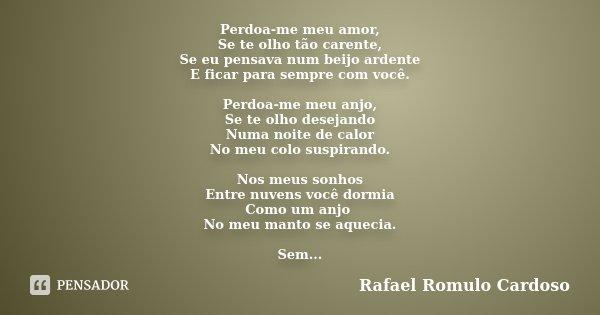 Perdoa-me meu amor, Se te olho tão carente, Se eu pensava num beijo ardente E ficar para sempre com você. Perdoa-me meu anjo, Se te olho desejando Numa noite de... Frase de Rafael Romulo Cardoso.