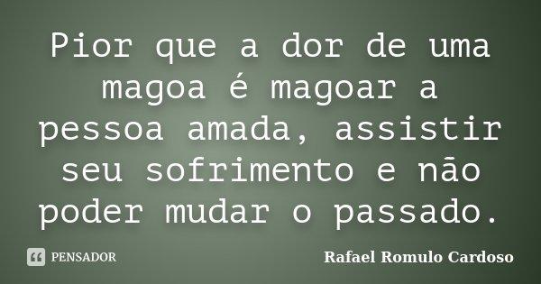 Pior Que A Dor De Uma Magoa é Magoar A Rafael Romulo Cardoso