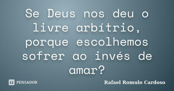 Se Deus nos deu o livre arbítrio, porque escolhemos sofrer ao invés de amar?... Frase de Rafael Romulo Cardoso.