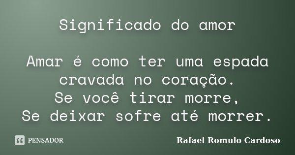 Significado do amor Amar é como ter uma espada cravada no coração. Se você tirar morre, Se deixar sofre até morrer.... Frase de Rafael Romulo Cardoso.