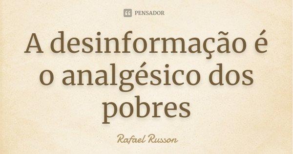 A desinformação é o analgésico dos pobres... Frase de Rafael Russon.