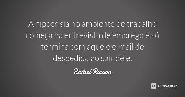 A hipocrisia no ambiente de trabalho começa na entrevista de emprego e só termina com aquele e-mail de despedida ao sair dele.... Frase de Rafael Russon.