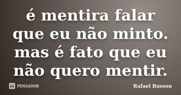 é mentira falar que eu não minto. mas é fato que eu não quero mentir.... Frase de Rafael Russon.