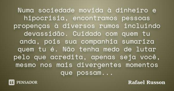 Numa sociedade movida à dinheiro e hipocrisia, encontramos pessoas propenças à diversos rumos incluindo devassidão. Cuidado com quem tu anda, pois sua companhia... Frase de Rafael Russon.