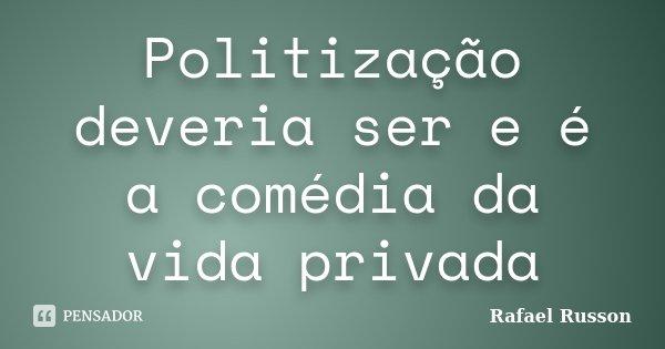 Politização deveria ser e é a comédia da vida privada... Frase de Rafael Russon.