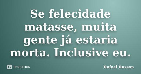 Se felecidade matasse, muita gente já estaria morta. Inclusive eu.... Frase de Rafael Russon.