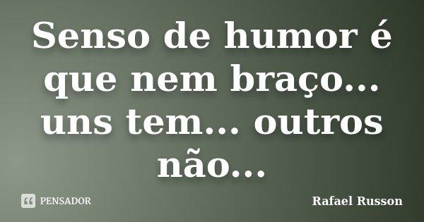 Senso de humor é que nem braço... uns tem... outros não...... Frase de Rafael Russon.