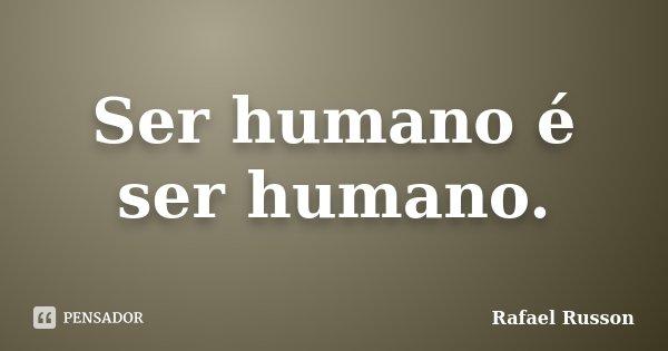 Ser humano é ser humano.... Frase de Rafael Russon.