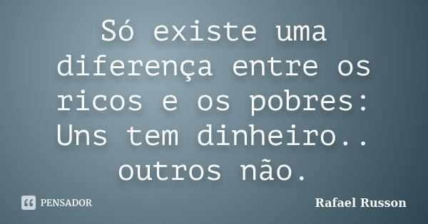 Só existe uma diferença entre os ricos e os pobres: Uns tem dinheiro.. outros não.... Frase de Rafael Russon.