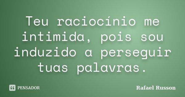 Teu raciocínio me intimida, pois sou induzido a perseguir tuas palavras.... Frase de Rafael Russon.