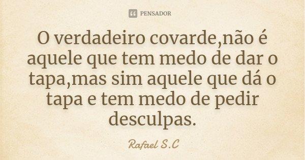 O verdadeiro covarde,não é aquele que tem medo de dar o tapa,mas sim aquele que dá o tapa e tem medo de pedir desculpas.... Frase de Rafael S.C.