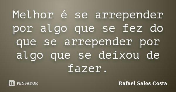 Melhor é se arrepender por algo que se fez do que se arrepender por algo que se deixou de fazer.... Frase de Rafael Sales Costa.