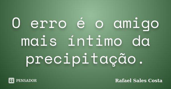O erro é o amigo mais íntimo da precipitação.... Frase de Rafael Sales Costa.