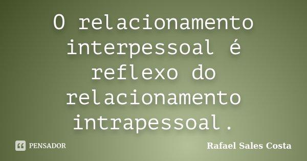 O relacionamento interpessoal é reflexo do relacionamento intrapessoal.... Frase de Rafael Sales Costa.
