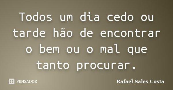 Todos um dia cedo ou tarde hão de encontrar o bem ou o mal que tanto procurar.... Frase de Rafael Sales Costa.