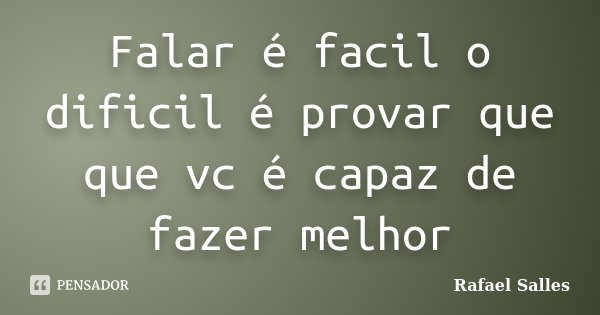 Falar é facil o dificil é provar que que vc é capaz de fazer melhor... Frase de Rafael Salles.