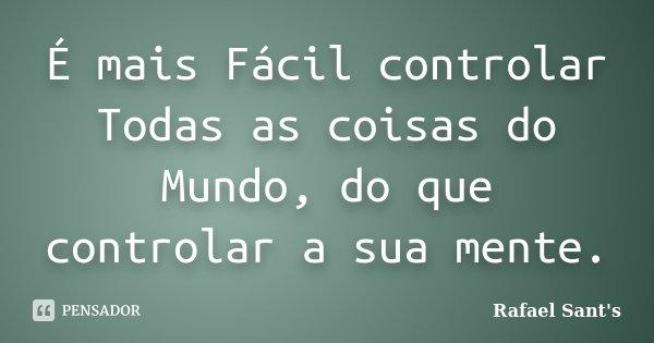 É mais Fácil controlar Todas as coisas do Mundo, do que controlar a sua mente.... Frase de Rafael Sant's.