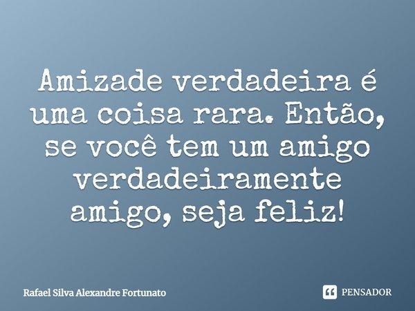 Amizade verdadeira é uma coisa rara. Então, se você tem um amigo verdadeiramente amigo, seja feliz!... Frase de Rafael Silva Alexandre Fortunato.