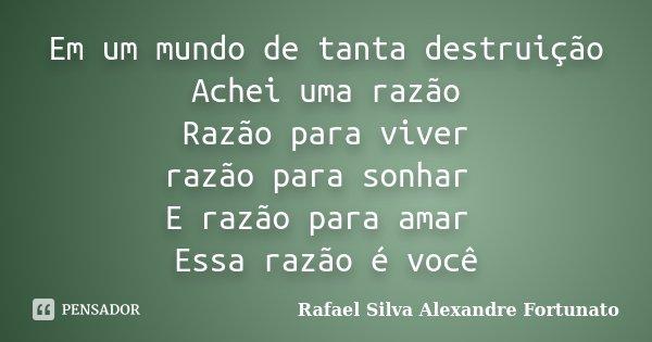 Em um mundo de tanta destruição Achei uma razão Razão para viver razão para sonhar E razão para amar Essa razão é você... Frase de Rafael Silva Alexandre Fortunato.