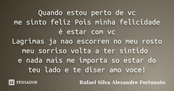 Quando estou perto de vc me sinto feliz Pois minha felicidade é estar com vc Lagrimas ja nao escorren no meu rosto meu sorriso volta a ter sintido e nada mais m... Frase de Rafael Silva Alexandre Fortunato.