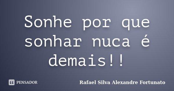 Sonhe por que sonhar nuca é demais!!... Frase de Rafael Silva Alexandre Fortunato.