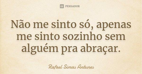 Não me sinto só, apenas me sinto sozinho sem alguém pra abraçar.... Frase de Rafael Simas Antunes.