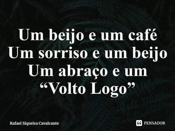 """Um beijo e um café Um sorriso e um beijo Um abraço e um """"Volto Logo""""... Frase de Rafael Siqueira Cavalcante."""