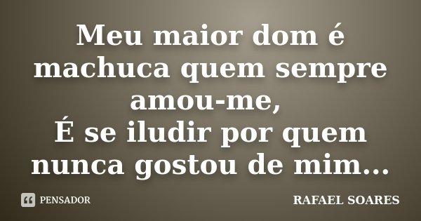 Meu maior dom é machuca quem sempre amou-me, É se iludir por quem nunca gostou de mim...... Frase de Rafael Soares.