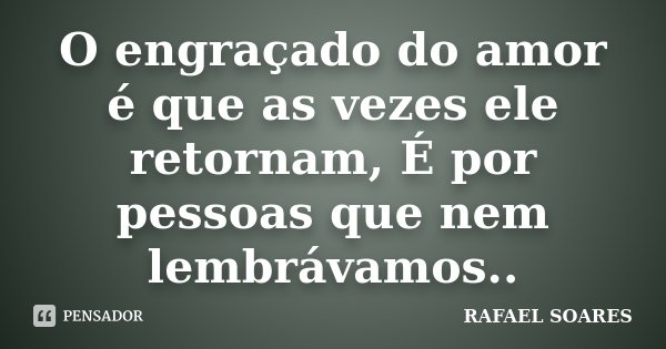 O engraçado do amor é que as vezes ele retornam, É por pessoas que nem lembrávamos..... Frase de Rafael Soares.