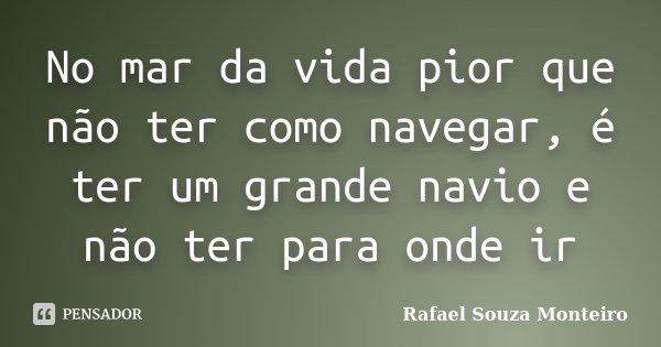 No mar da vida pior que não ter como navegar, é ter um grande navio e não ter para onde ir... Frase de Rafael Souza Monteiro.