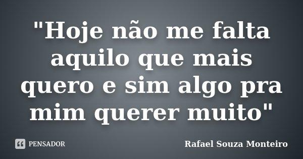 """""""Hoje não me falta aquilo que mais quero e sim algo pra mim querer muito""""... Frase de Rafael Souza Monteiro."""