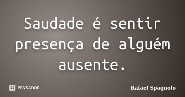Saudade é sentir presença de alguém ausente.... Frase de Rafael Spagnolo.