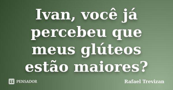 Ivan, você já percebeu que meus glúteos estão maiores?... Frase de Rafael Trevizan.