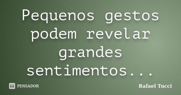 Pequenos gestos podem revelar grandes sentimentos...... Frase de Rafael Tucci.