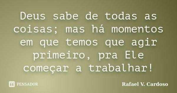 Deus sabe de todas as coisas; mas há momentos em que temos que agir primeiro, pra Ele começar a trabalhar!... Frase de Rafael V. Cardoso.