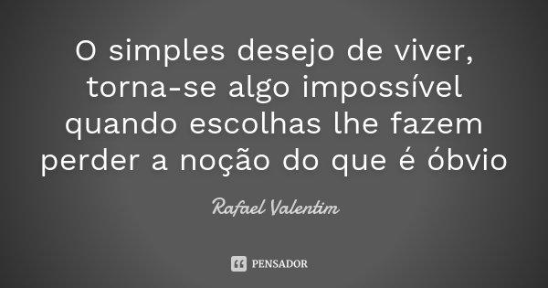 O simples desejo de viver, torna-se algo impossível quando escolhas lhe fazem perder a noção do que é óbvio... Frase de Rafael Valentim.