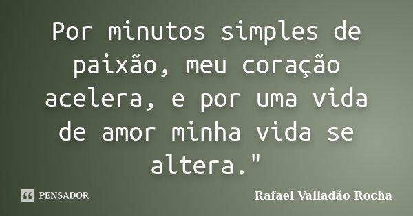 """Por minutos simples de paixão, meu coração acelera, e por uma vida de amor minha vida se altera.""""... Frase de Rafael Valladão Rocha."""
