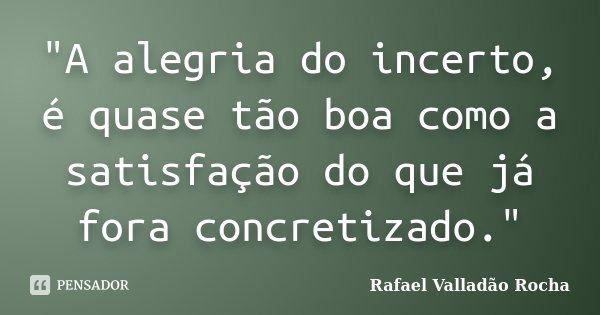 """""""A alegria do incerto, é quase tão boa como a satisfação do que já fora concretizado.""""... Frase de Rafael Valladão Rocha."""