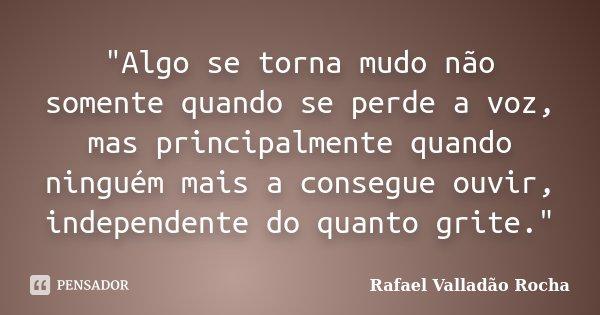 """""""Algo se torna mudo não somente quando se perde a voz, mas principalmente quando ninguém mais a consegue ouvir, independente do quanto grite.""""... Frase de Rafael Valladão Rocha."""