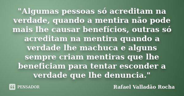 """""""Algumas pessoas só acreditam na verdade, quando a mentira não pode mais lhe causar benefícios, outras só acreditam na mentira quando a verdade lhe machuca... Frase de Rafael Valladão Rocha."""