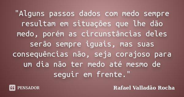 """""""Alguns passos dados com medo sempre resultam em situações que lhe dão medo, porém as circunstâncias deles serão sempre iguais, mas suas consequências não,... Frase de Rafael Valladão Rocha."""