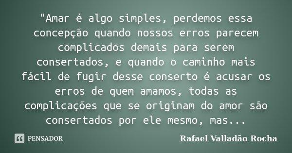 """""""Amar é algo simples, perdemos essa concepção quando nossos erros parecem complicados demais para serem consertados, e quando o caminho mais fácil de fugir... Frase de Rafael Valladão Rocha."""