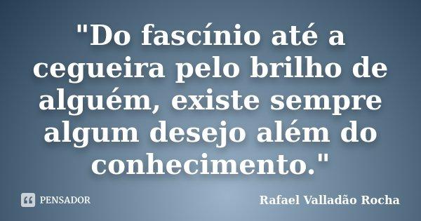 """""""Do fascínio até a cegueira pelo brilho de alguém, existe sempre algum desejo além do conhecimento.""""... Frase de Rafael Valladão Rocha."""
