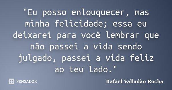 """""""Eu posso enlouquecer, mas minha felicidade; essa eu deixarei para você lembrar que não passei a vida sendo julgado, passei a vida feliz ao teu lado.""""... Frase de Rafael Valladão Rocha."""