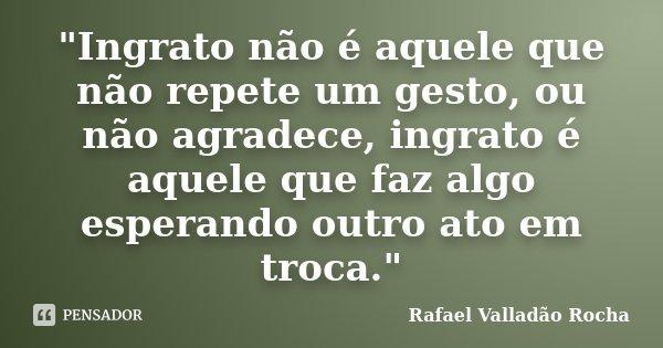 """""""Ingrato não é aquele que não repete um gesto, ou não agradece, ingrato é aquele que faz algo esperando outro ato em troca.""""... Frase de Rafael Valladão Rocha."""