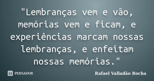 """""""Lembranças vem e vão, memórias vem e ficam, e experiências marcam nossas lembranças, e enfeitam nossas memórias.""""... Frase de Rafael Valladão Rocha."""
