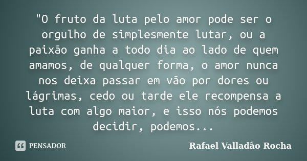 """""""O fruto da luta pelo amor pode ser o orgulho de simplesmente lutar, ou a paixão ganha a todo dia ao lado de quem amamos, de qualquer forma, o amor nunca n... Frase de Rafael Valladão Rocha."""